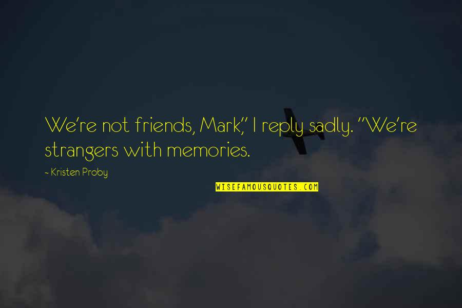 "Individuality In Divergent Quotes By Kristen Proby: We're not friends, Mark,"" I reply sadly. ""We're"