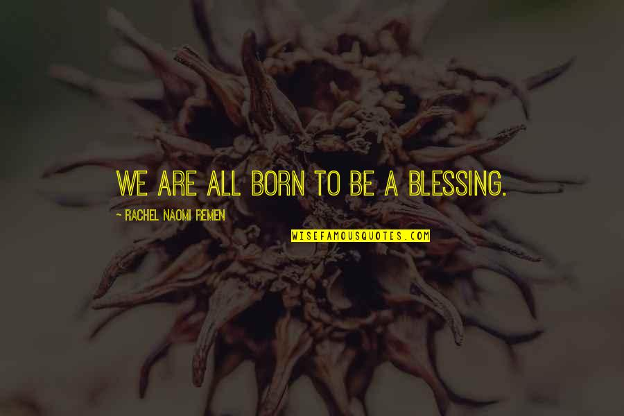 Individuality In Divergent Quotes By Rachel Naomi Remen: We are all born to be a blessing.