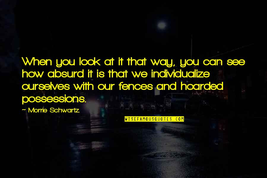 Individualize Quotes By Morrie Schwartz.: When you look at it that way, you