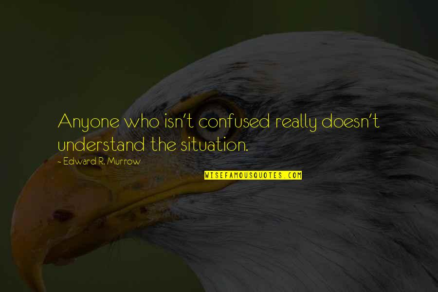 Indochina War Quotes By Edward R. Murrow: Anyone who isn't confused really doesn't understand the