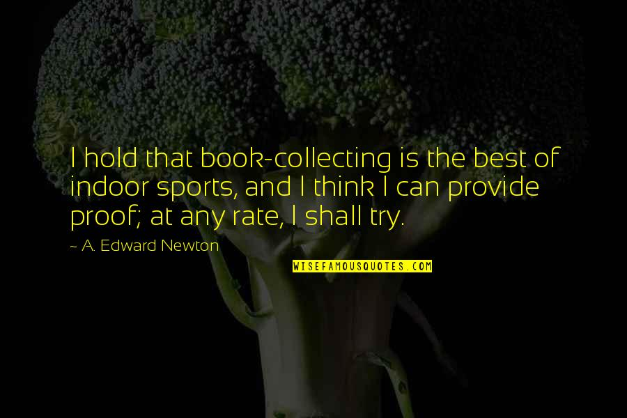 Indoor Quotes By A. Edward Newton: I hold that book-collecting is the best of