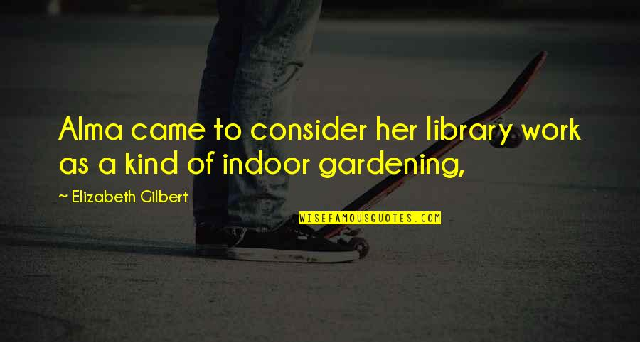 Indoor Quotes By Elizabeth Gilbert: Alma came to consider her library work as