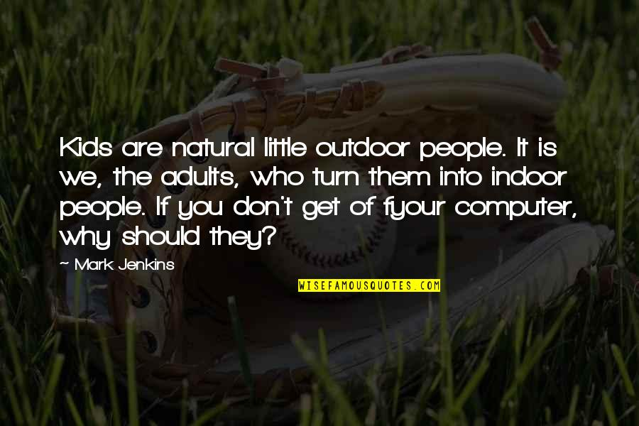 Indoor Quotes By Mark Jenkins: Kids are natural little outdoor people. It is