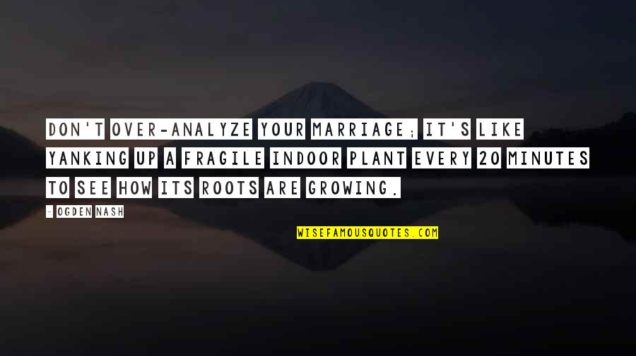 Indoor Quotes By Ogden Nash: Don't over-analyze your marriage; it's like yanking up