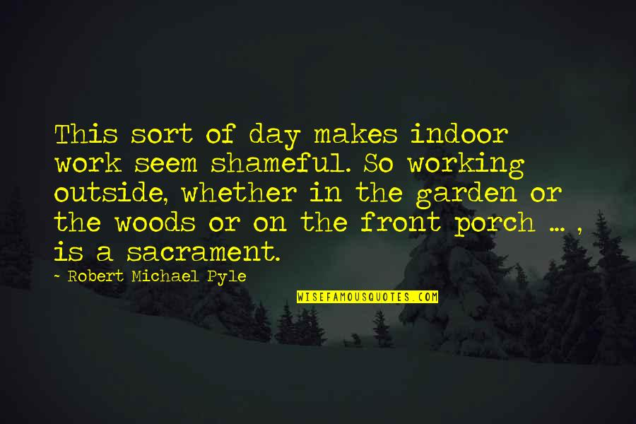 Indoor Quotes By Robert Michael Pyle: This sort of day makes indoor work seem