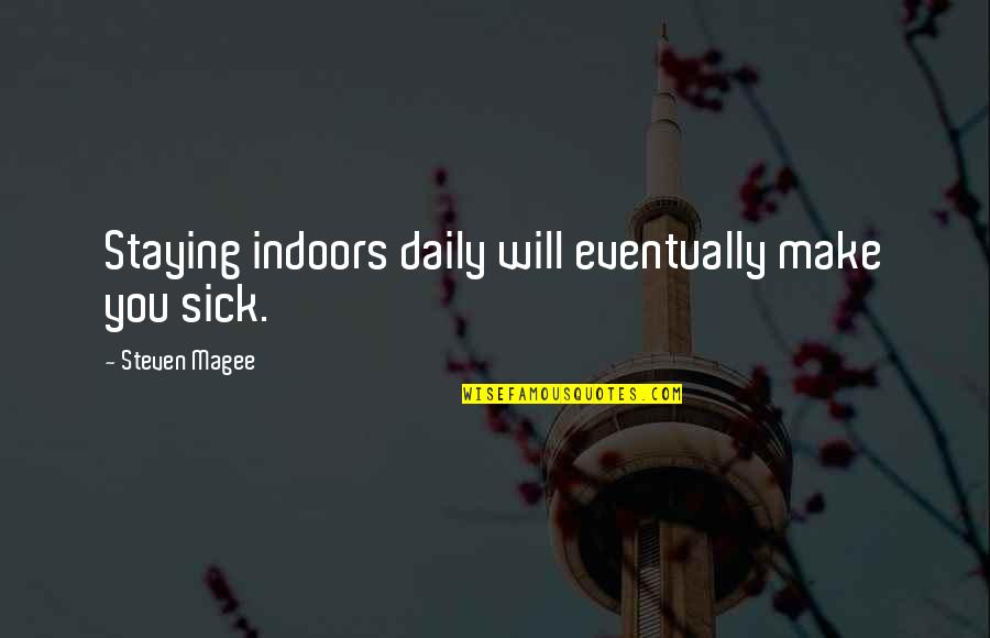 Indoor Quotes By Steven Magee: Staying indoors daily will eventually make you sick.