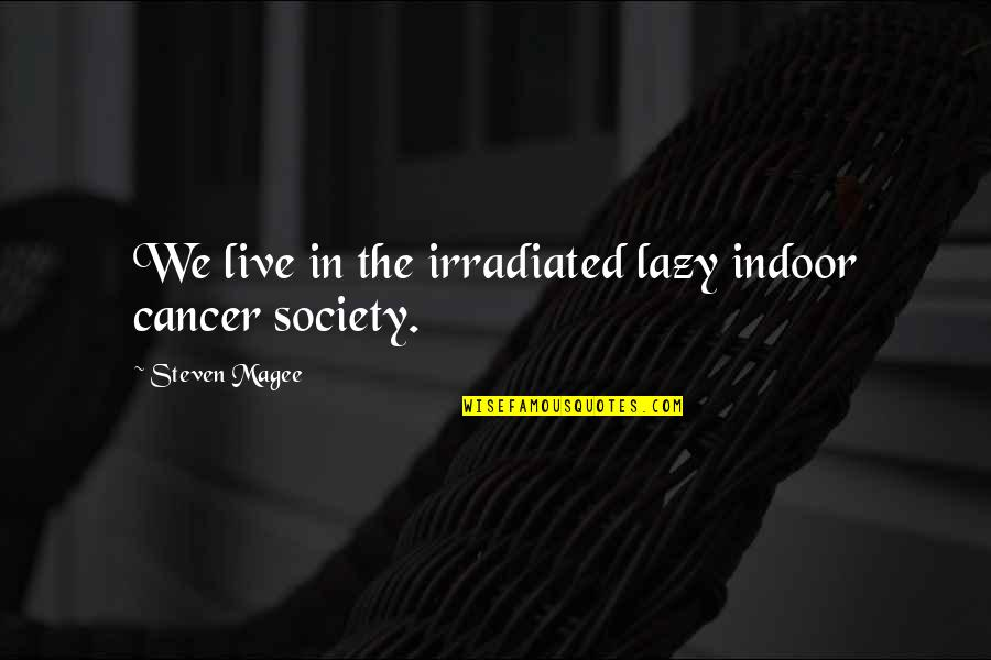 Indoor Quotes By Steven Magee: We live in the irradiated lazy indoor cancer