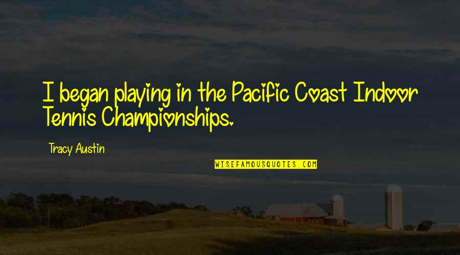 Indoor Quotes By Tracy Austin: I began playing in the Pacific Coast Indoor