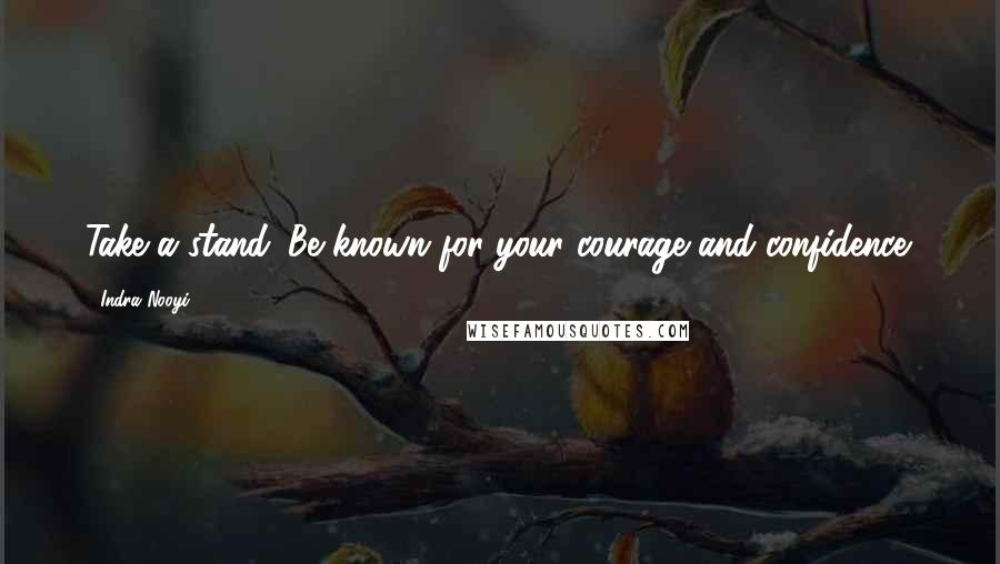 Indra Nooyi quotes: Take a stand. Be known for your courage and confidence.