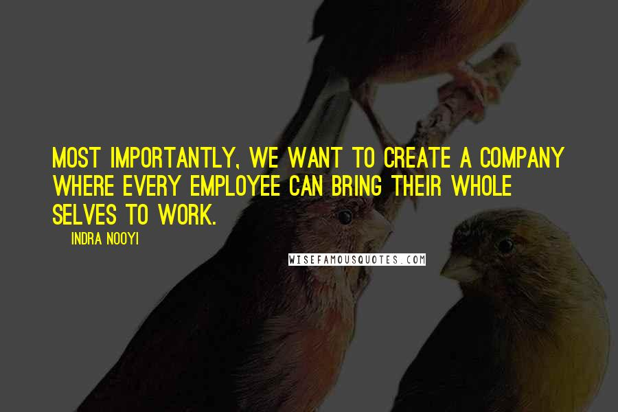 Indra Nooyi quotes: Most importantly, we want to create a company where every employee can bring their whole selves to work.