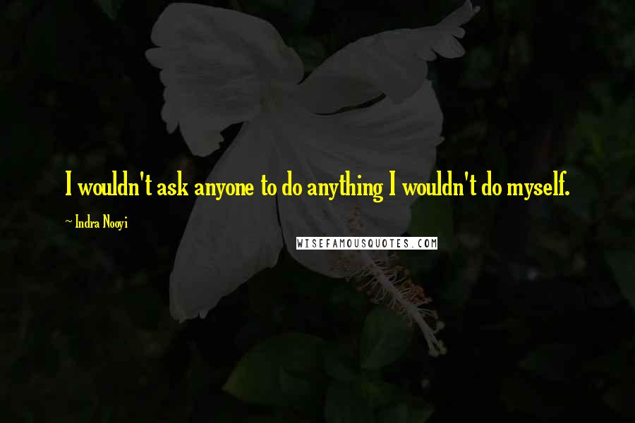 Indra Nooyi quotes: I wouldn't ask anyone to do anything I wouldn't do myself.