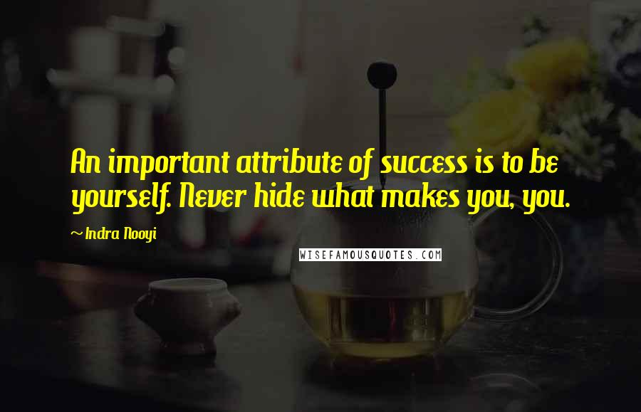 Indra Nooyi quotes: An important attribute of success is to be yourself. Never hide what makes you, you.