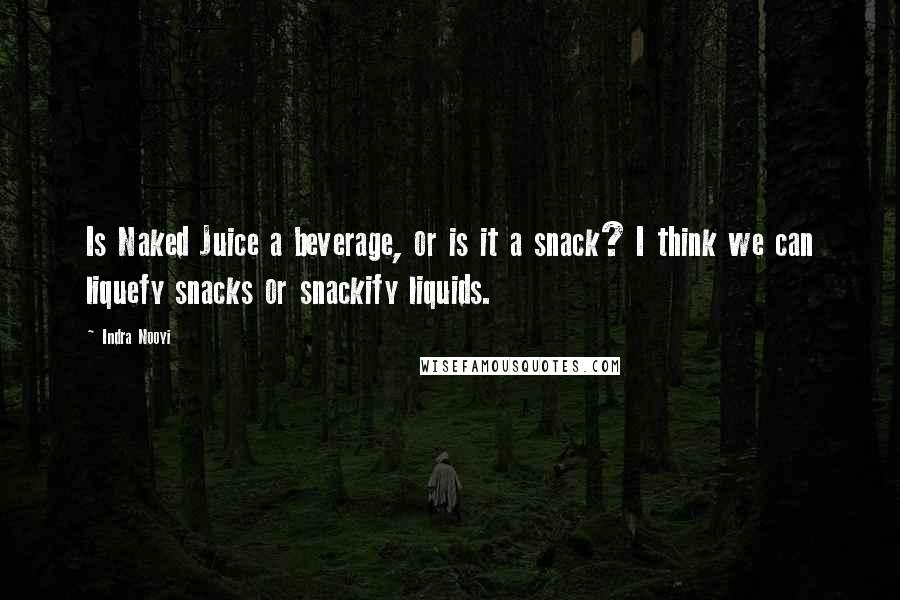Indra Nooyi quotes: Is Naked Juice a beverage, or is it a snack? I think we can liquefy snacks or snackify liquids.