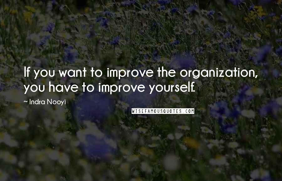Indra Nooyi quotes: If you want to improve the organization, you have to improve yourself.