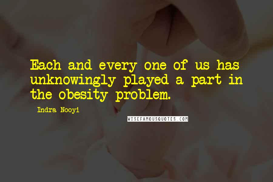 Indra Nooyi quotes: Each and every one of us has unknowingly played a part in the obesity problem.