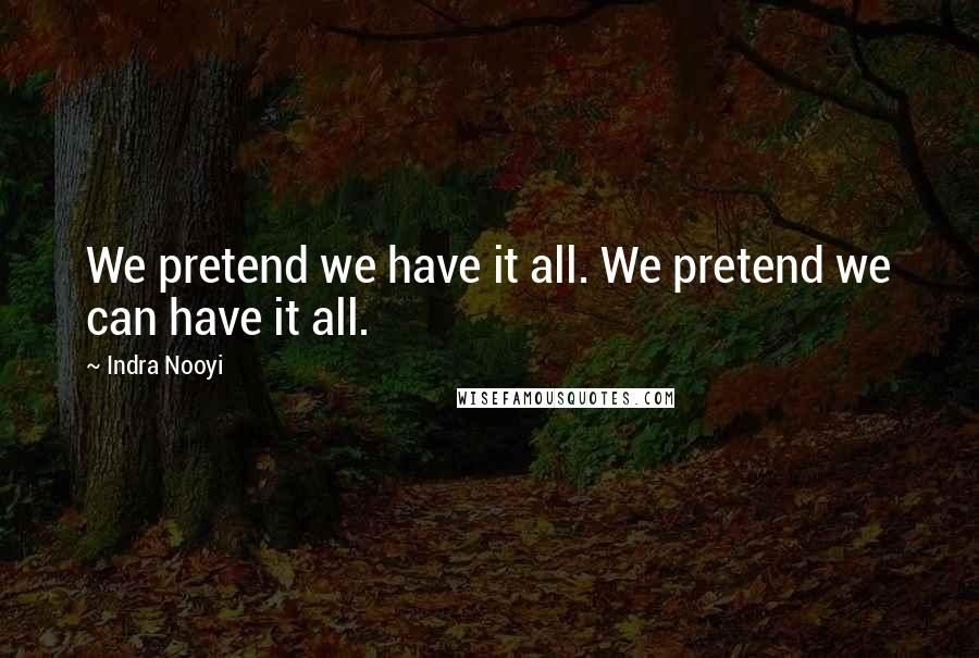 Indra Nooyi quotes: We pretend we have it all. We pretend we can have it all.