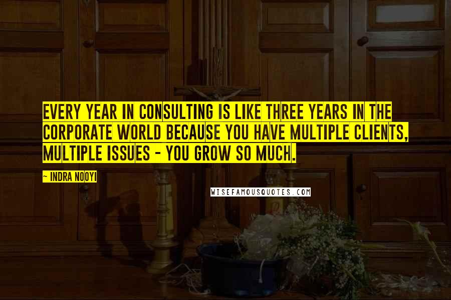 Indra Nooyi quotes: Every year in consulting is like three years in the corporate world because you have multiple clients, multiple issues - you grow so much.
