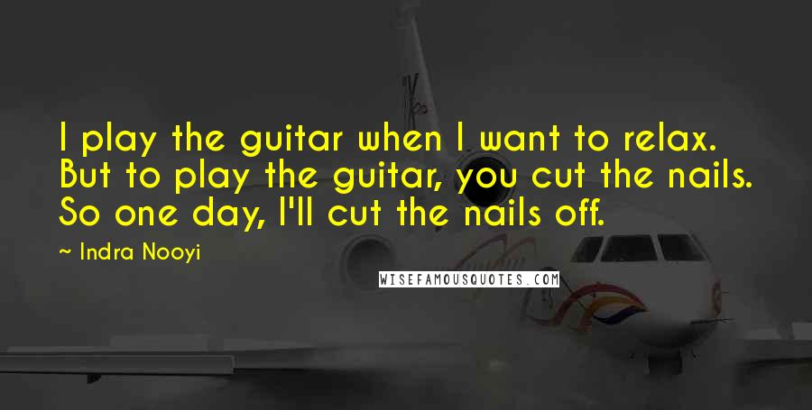 Indra Nooyi quotes: I play the guitar when I want to relax. But to play the guitar, you cut the nails. So one day, I'll cut the nails off.