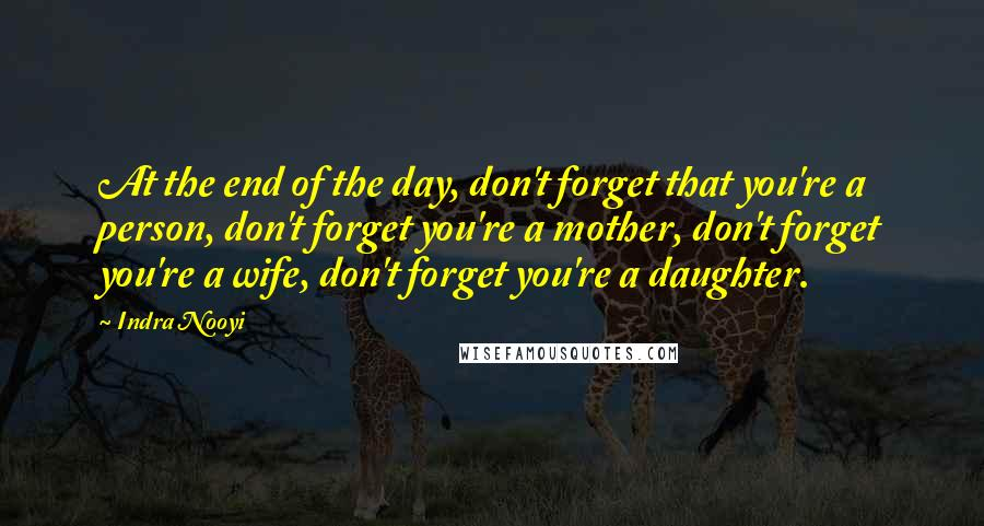 Indra Nooyi quotes: At the end of the day, don't forget that you're a person, don't forget you're a mother, don't forget you're a wife, don't forget you're a daughter.