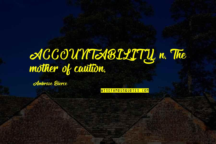 Industrial Visit Quotes By Ambrose Bierce: ACCOUNTABILITY, n. The mother of caution.