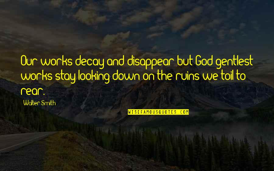 Industrial Visit Quotes By Walter Smith: Our works decay and disappear but God gentlest