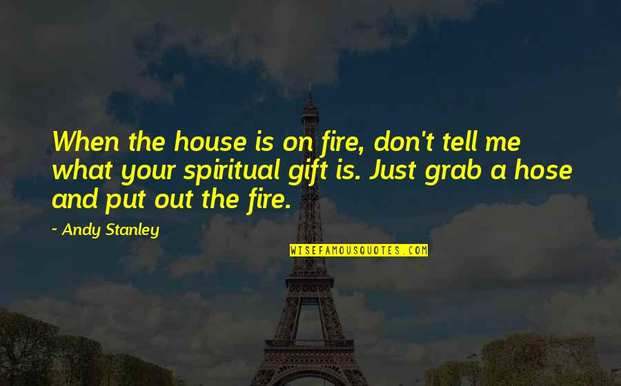 Ineffaceably Quotes By Andy Stanley: When the house is on fire, don't tell