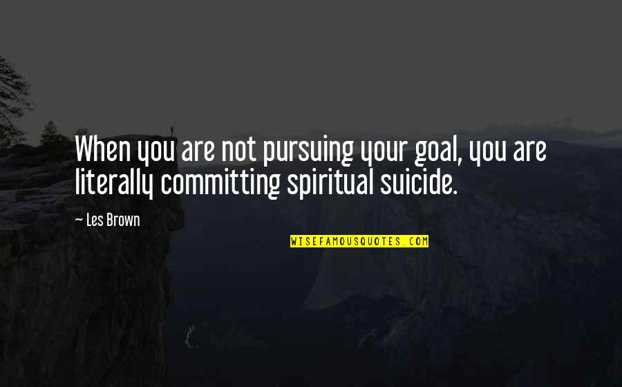Ineffective Team Quotes By Les Brown: When you are not pursuing your goal, you