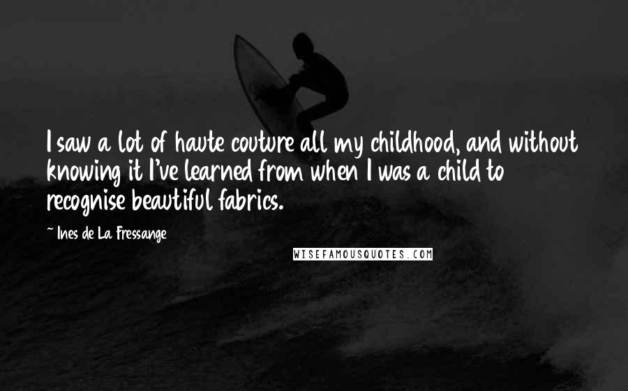 Ines De La Fressange quotes: I saw a lot of haute couture all my childhood, and without knowing it I've learned from when I was a child to recognise beautiful fabrics.