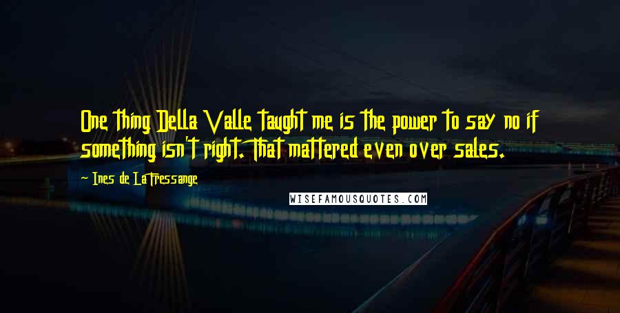 Ines De La Fressange quotes: One thing Della Valle taught me is the power to say no if something isn't right. That mattered even over sales.