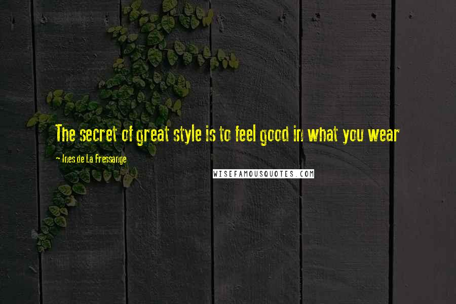 Ines De La Fressange quotes: The secret of great style is to feel good in what you wear