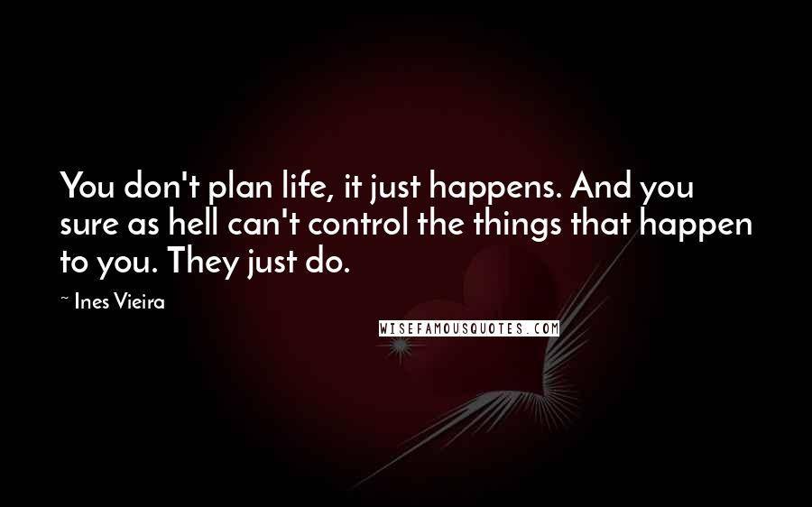 Ines Vieira quotes: You don't plan life, it just happens. And you sure as hell can't control the things that happen to you. They just do.