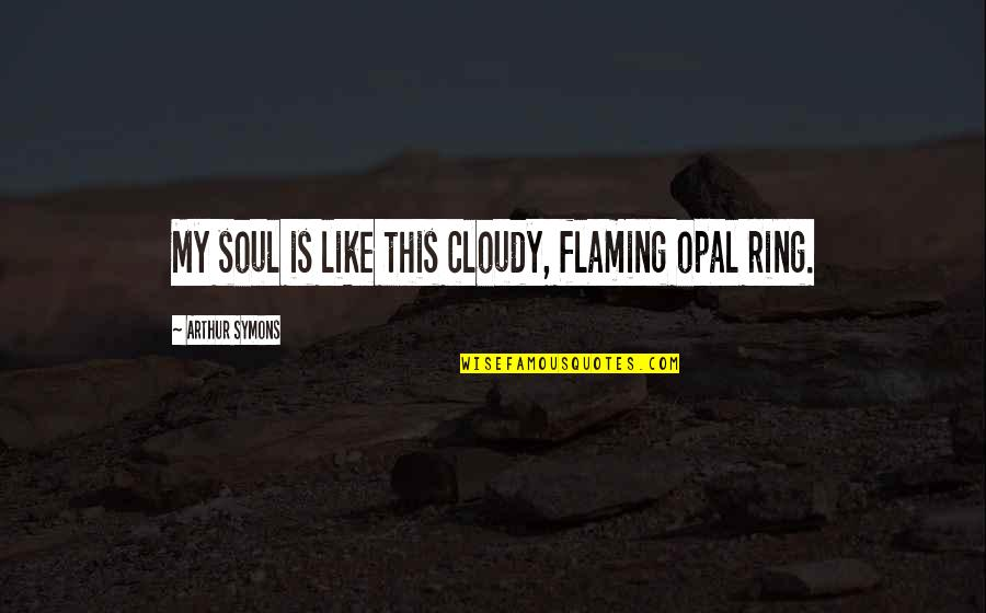 Inevadible Quotes By Arthur Symons: My soul is like this cloudy, flaming opal