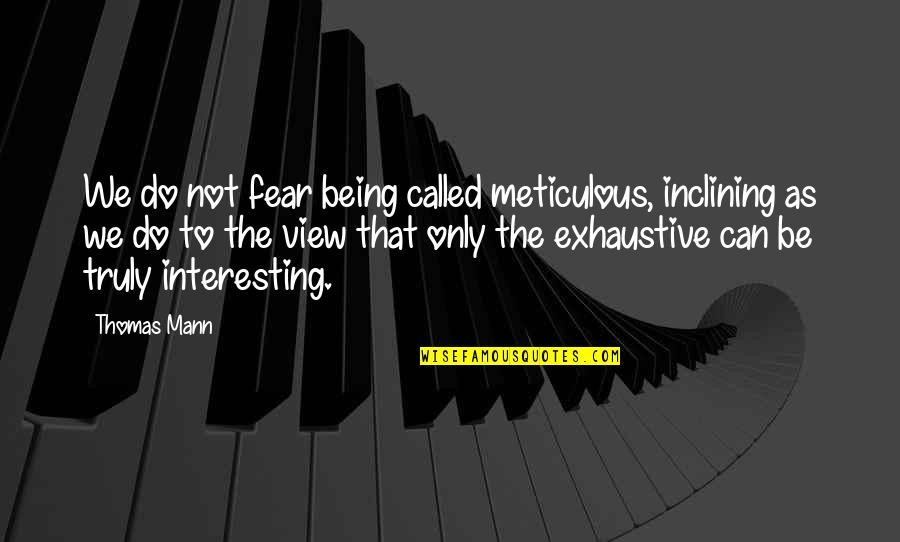 Inevadible Quotes By Thomas Mann: We do not fear being called meticulous, inclining
