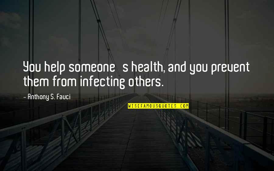Infecting Quotes By Anthony S. Fauci: You help someone's health, and you prevent them