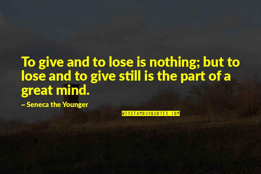 Infecting Quotes By Seneca The Younger: To give and to lose is nothing; but