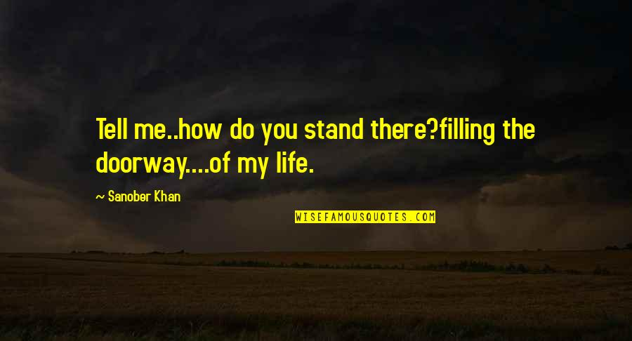 Infelix Quotes By Sanober Khan: Tell me..how do you stand there?filling the doorway....of
