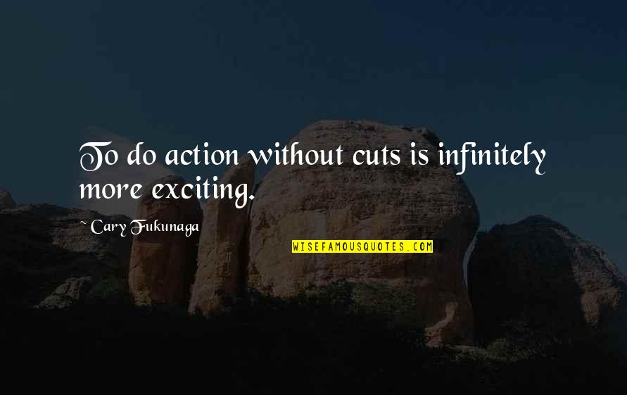 Infinitely Quotes By Cary Fukunaga: To do action without cuts is infinitely more