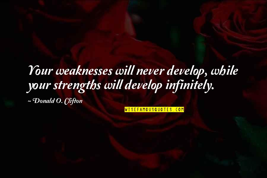 Infinitely Quotes By Donald O. Clifton: Your weaknesses will never develop, while your strengths