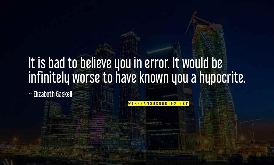 Infinitely Quotes By Elizabeth Gaskell: It is bad to believe you in error.