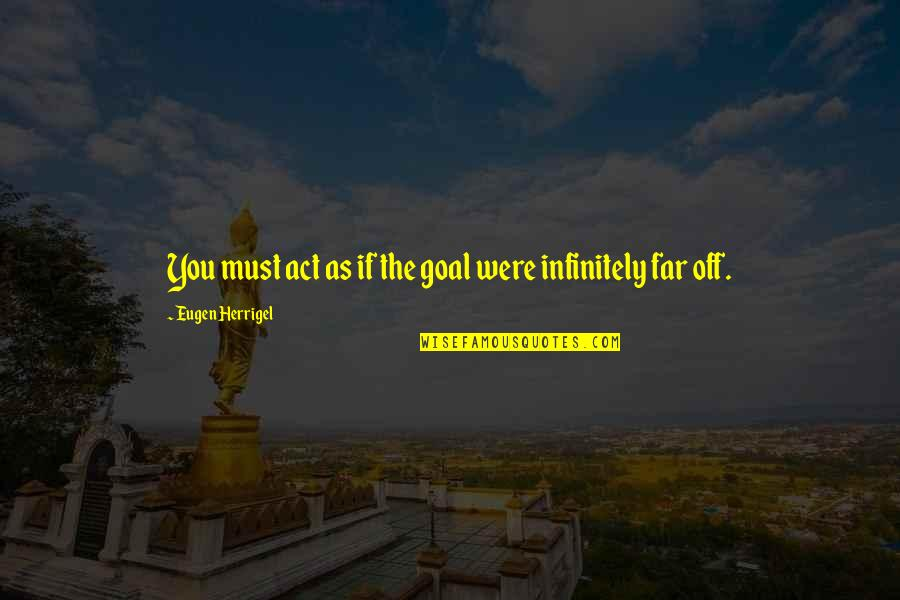 Infinitely Quotes By Eugen Herrigel: You must act as if the goal were
