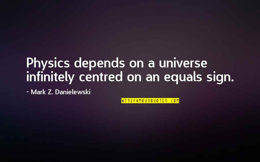 Infinitely Quotes By Mark Z. Danielewski: Physics depends on a universe infinitely centred on