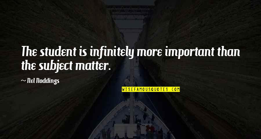 Infinitely Quotes By Nel Noddings: The student is infinitely more important than the