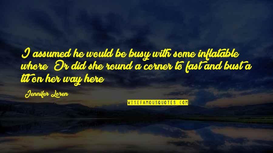 Inflatable Quotes By Jennifer Loren: I assumed he would be busy with some