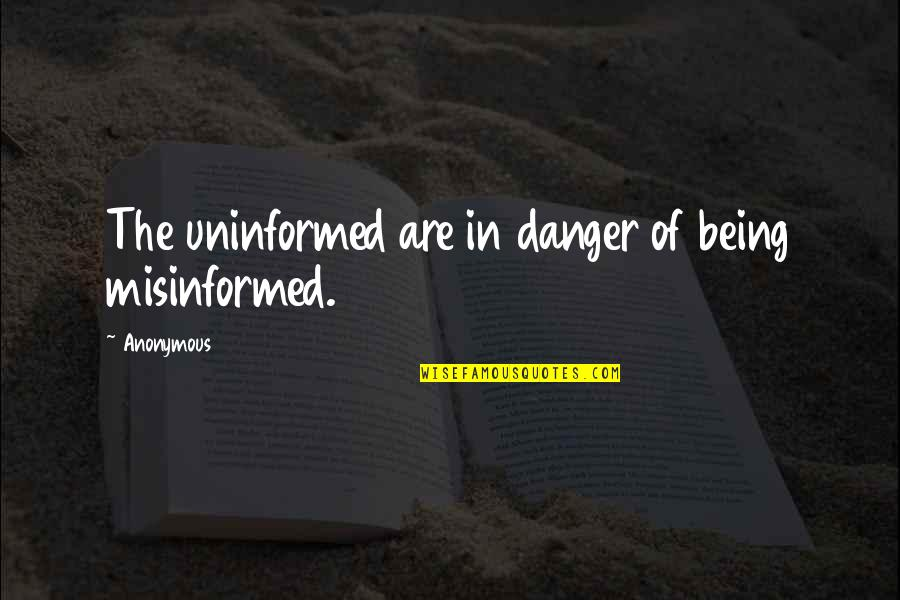 Inflection Quotes By Anonymous: The uninformed are in danger of being misinformed.