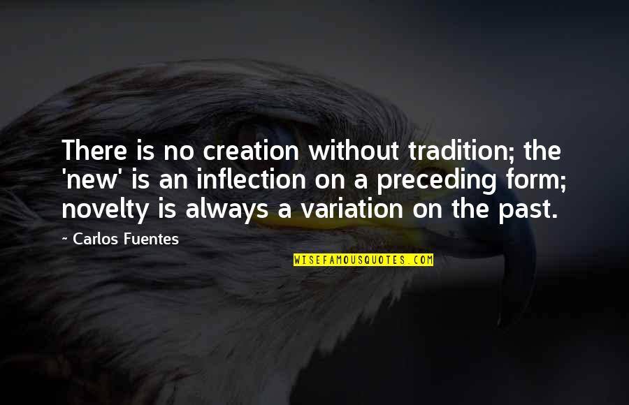 Inflection Quotes By Carlos Fuentes: There is no creation without tradition; the 'new'