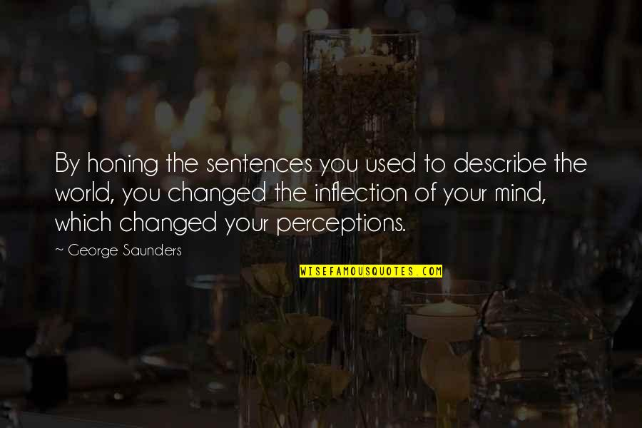 Inflection Quotes By George Saunders: By honing the sentences you used to describe