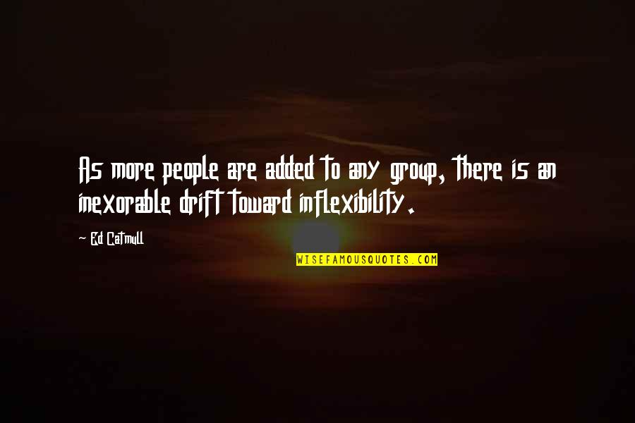 Inflexibility Quotes By Ed Catmull: As more people are added to any group,