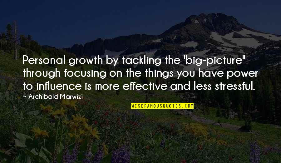 "Influence And Leadership Quotes By Archibald Marwizi: Personal growth by tackling the 'big-picture"" through focusing"