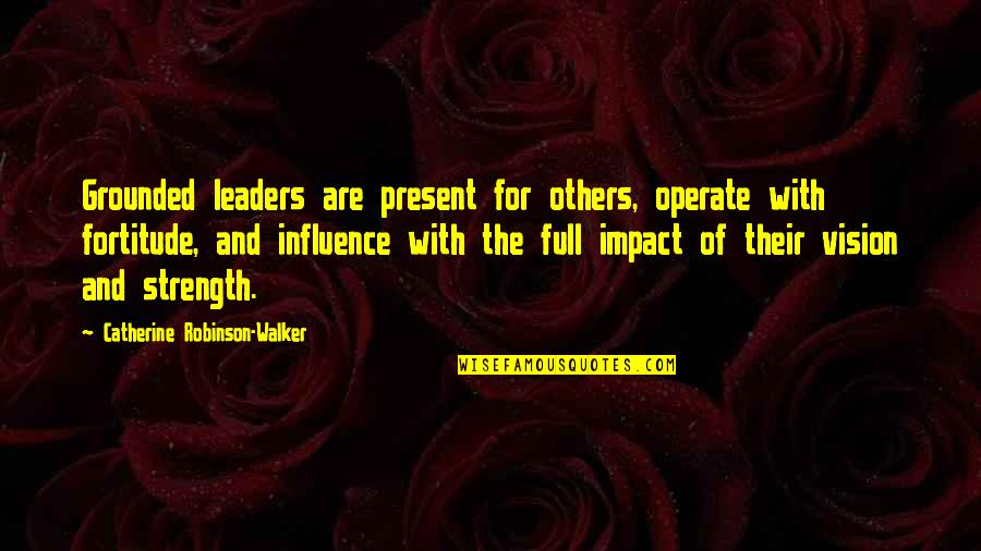 Influence And Leadership Quotes By Catherine Robinson-Walker: Grounded leaders are present for others, operate with