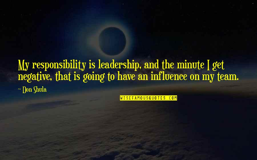 Influence And Leadership Quotes By Don Shula: My responsibility is leadership, and the minute I